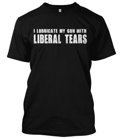 I Lubricate My Gun With Liberal Tears T-shirt