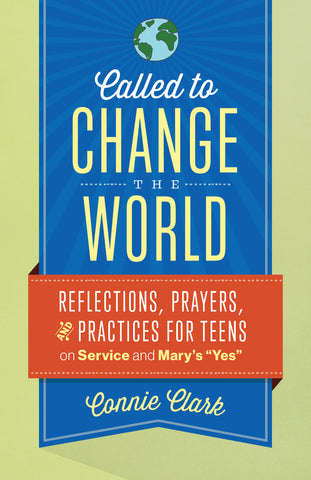 "Called to Change the World – Reflections, Prayers and Practices for Teens on Service and Mary's ""Yes"""