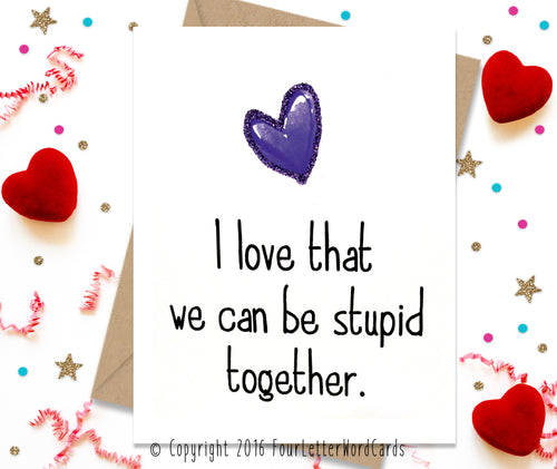 I love That We Can Be Stupid Together - Funny Greeting Card