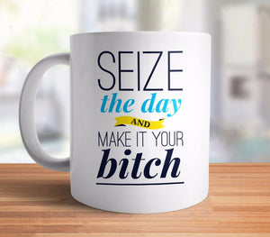 Seize the Day and Make It Your Bitch | Inspirational Coffee Mug