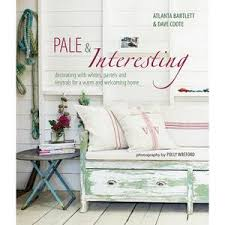 Pale & Interesting: Decorating with Whites, Pastels and Neutrals for a Warm and Welcoming Home by Atlanta Bartlett & Dave Coote