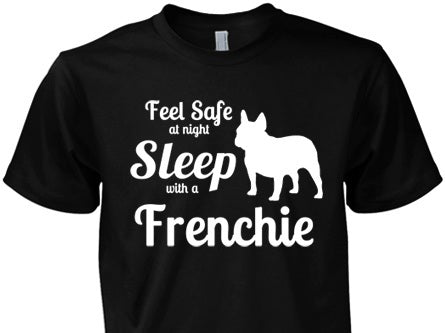 French Bulldog Shirt - Feel Safe Sleep With A Frenchie!