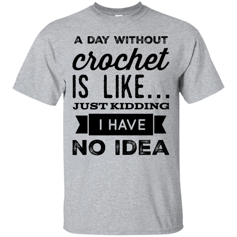 A day without Crochet  is like .. just kidding i have no idea  Tshirt