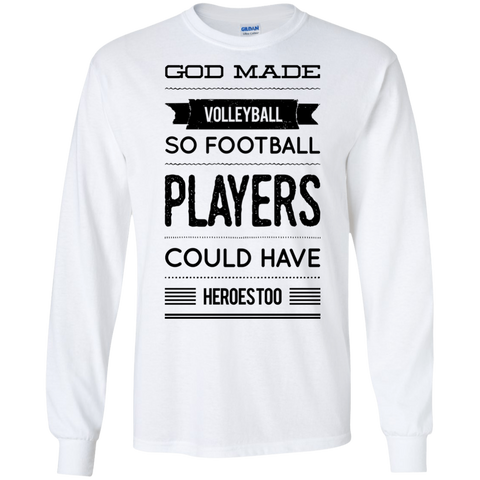 God Made Volleyball so football players could have  heroes too LS   T-Shirt