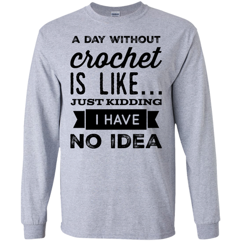 A day without Crochet  is like .. just kidding i have no idea  LS   T-Shirt