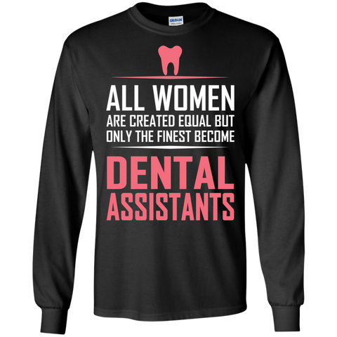 All women are created equal but only the finest become dental assistants LS Tshirt