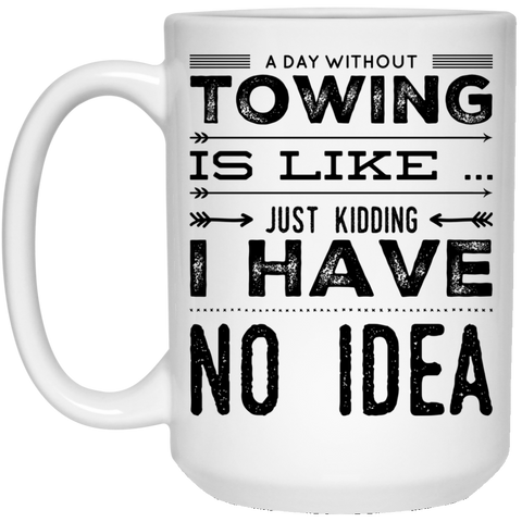 A Day without towing is like just kidding i have no idea  15 oz. White Mug