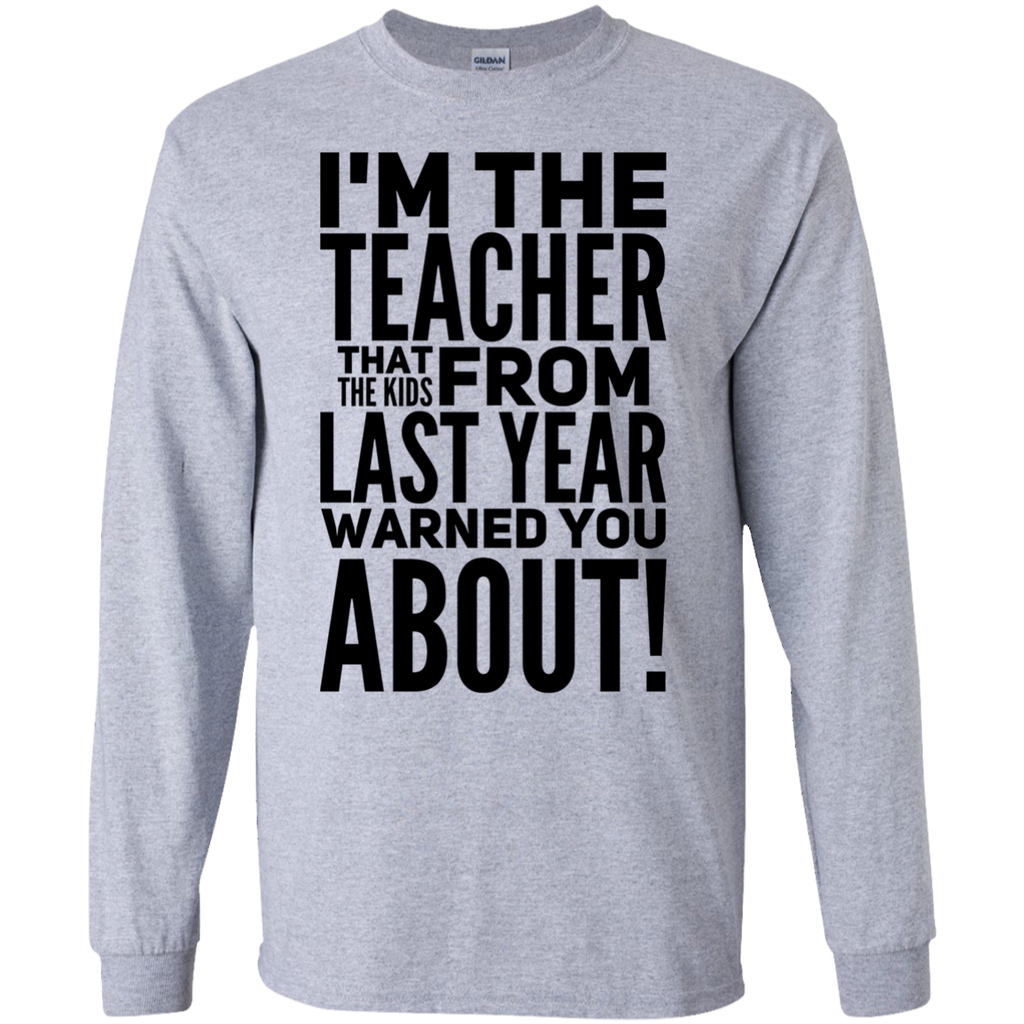I'm The Teacher that the kids from last year warned you about ! LS  Tshirt