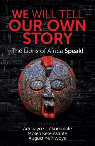 We Will Tell Our Own Story!: The Lions of Africa Speak!
