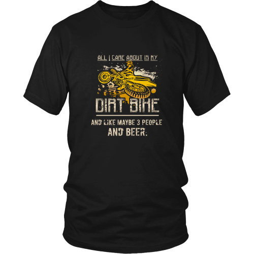 Dirtbikes T-shirt - All I care about is my dirt bike and like maybe 3 people and beer