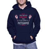 You Would Drink Too If You Were A Photographer Hoodie