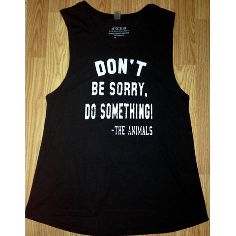 FTLA Apparel ~ For The Love of Animals Apparel:  Women's Muscle Tank - Bamboo Organic & Biodegradable Muscle Tank - Don't Be Sorry, Do Something! - The Animals