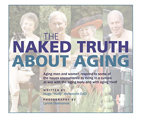The Naked Truth About Aging: Aging men and women respond to some of the issues encountered by living in a culture at war with the aging body and with aging itself