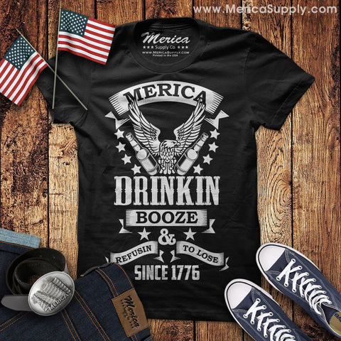Merica Drinkin Booze and Refusin to Lose Since 1776 T-Shirt