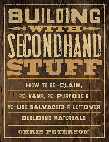 Building with Secondhand Stuff: How to Re-Claim, Re-Vamp, Re-Purpose & Re-Use Salvaged & Leftover Building Materials (Hardcover)