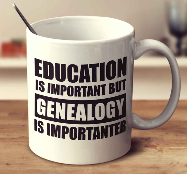 Education Is Important But Genealogy Is Importanter