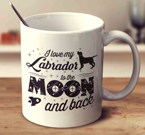 I Love My Labrador To The Moon And Back