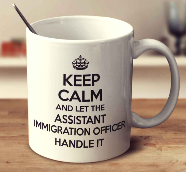 Keep Calm And Let The Assistant Immigration Officer Handle It