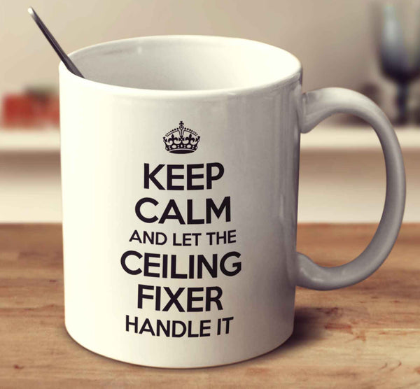 Keep Calm And Let The Ceiling Fixer Handle It