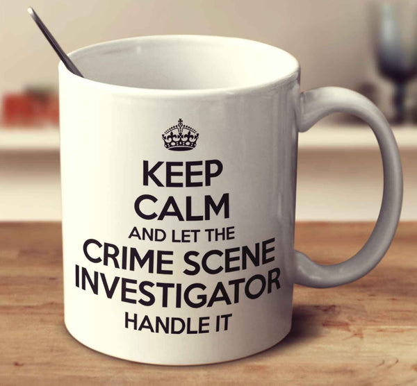 Keep Calm And Let The Crime Scene Investigator Handle It