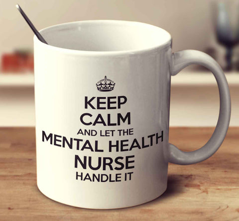 Keep Calm And Let The Mental Health Nurse Handle It