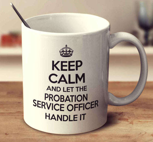 Keep Calm And Let The Probation Service Officer Handle It