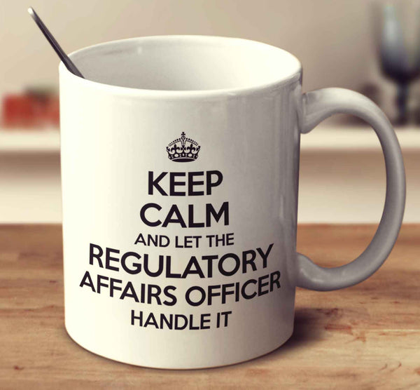 Keep Calm And Let The Regulatory Affairs Officer Handle It