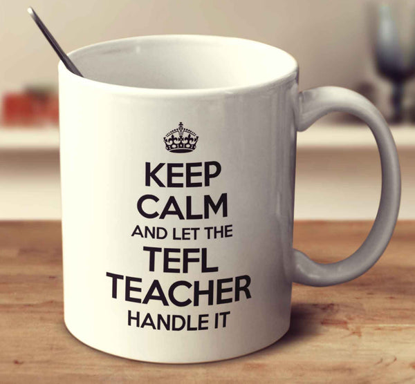 Keep Calm And Let The Tefl Teacher Handle It