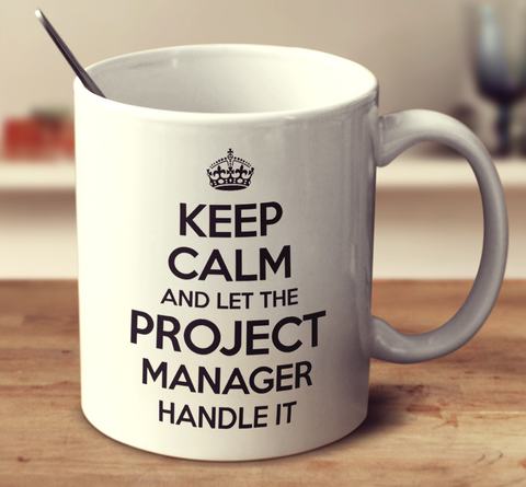 Keep Calm And Let The Project Manager Handle It
