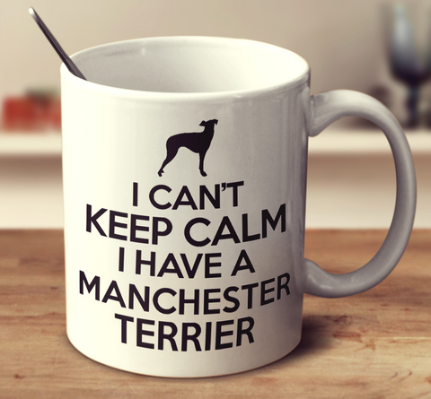 I Can't Keep Calm I Have A Manchester Terrier
