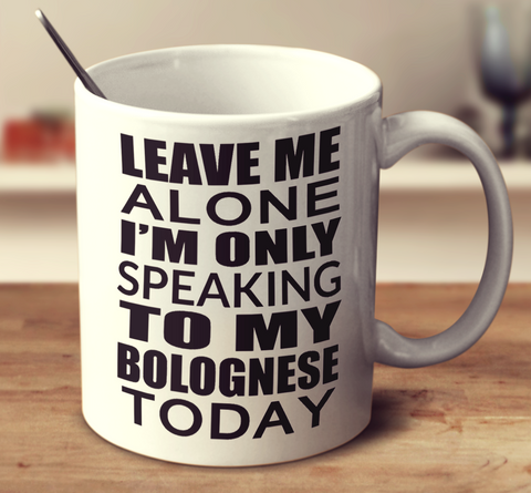 Leave Me Alone I'm Only Speaking To My Bolognese Today