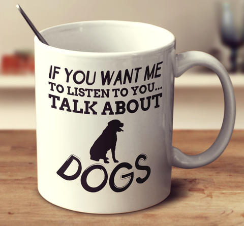 If You Want Me To Listen To You Talk About Dogs