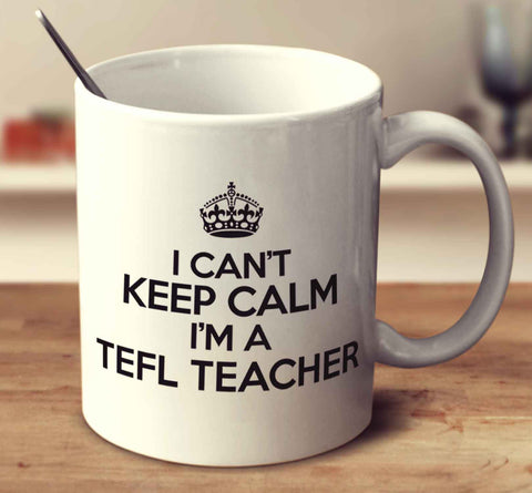 I Can't Keep Calm I'm A Tefl Teacher