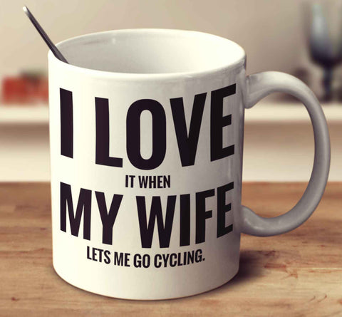 I Love It When My Wife Lets Me Go Cycling