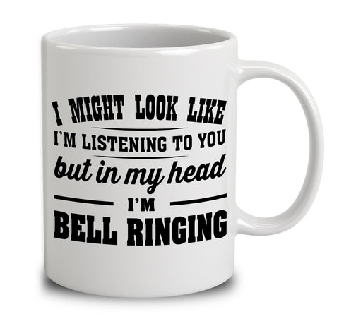 I Might Look Like I'm Listening To You But In My Head I'm Bell Ringing