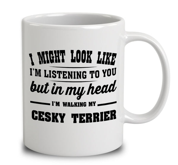I Might Look Like I'm Listening To You, But In My Head I'm Walking My Cesky Terrier