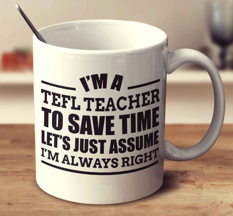 I'm A TEFL Teacher To Save Time Let's Just Assume I'm Always Right