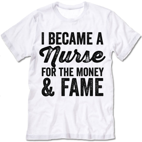 I Became A Nurse For The Money And Fame T-shirt