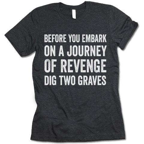 Before You Embark On A Journey Of Revenge Dig Two Graves T-shirt
