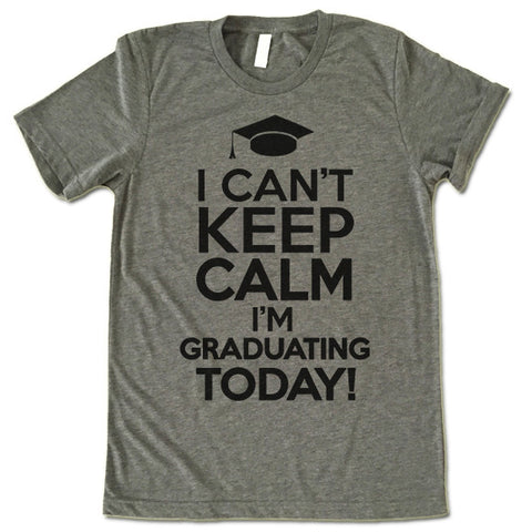 I Can't Keep Calm I'm Graduating Today T Shirt