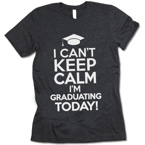 I Can't Keep Calm I'm Graduating Today Shirt