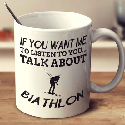If You Want Me To Listen To You... Talk About Biathlon