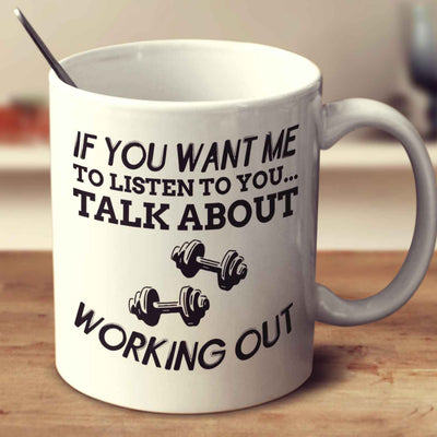 If You Want Me To Listen To You... Talk About Working Out