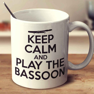 Keep Calm And Play The Bassoon