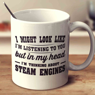 I Might Look Like I'm Listening To You, But In My Head I'm Thinking About Steam Engines