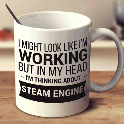I Might Look Like I'm Working But In My Head I'm Thinking About Steam Engine