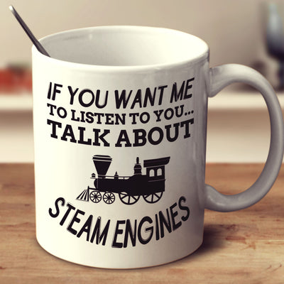 If You Want Me To Listen To You Talk About Steam Engines