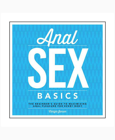Anal Sex Basics: The Beginners Guide to Maximizing Anal Pleasure for Every Body
