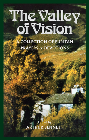 The Valley of Vision A Collection Of Puritan Prayers by Arthur Bennett