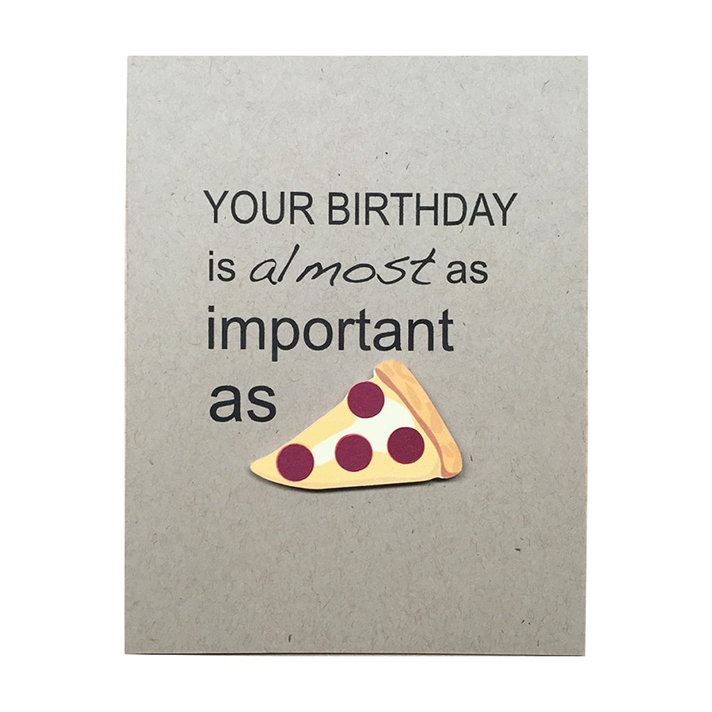 YOUR BIRTHDAY IS ALMOST AS IMPORTANT AS PIZZA
